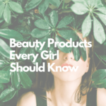 110 Beauty Products – Every Girl Should Know