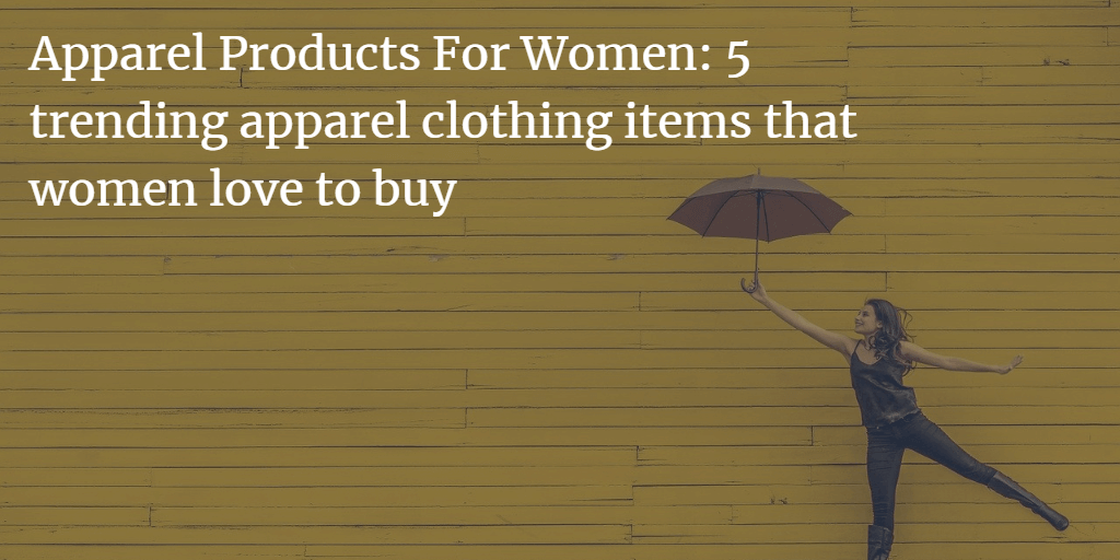 5 Trending Apparel Clothing Items That Women Love To Buy